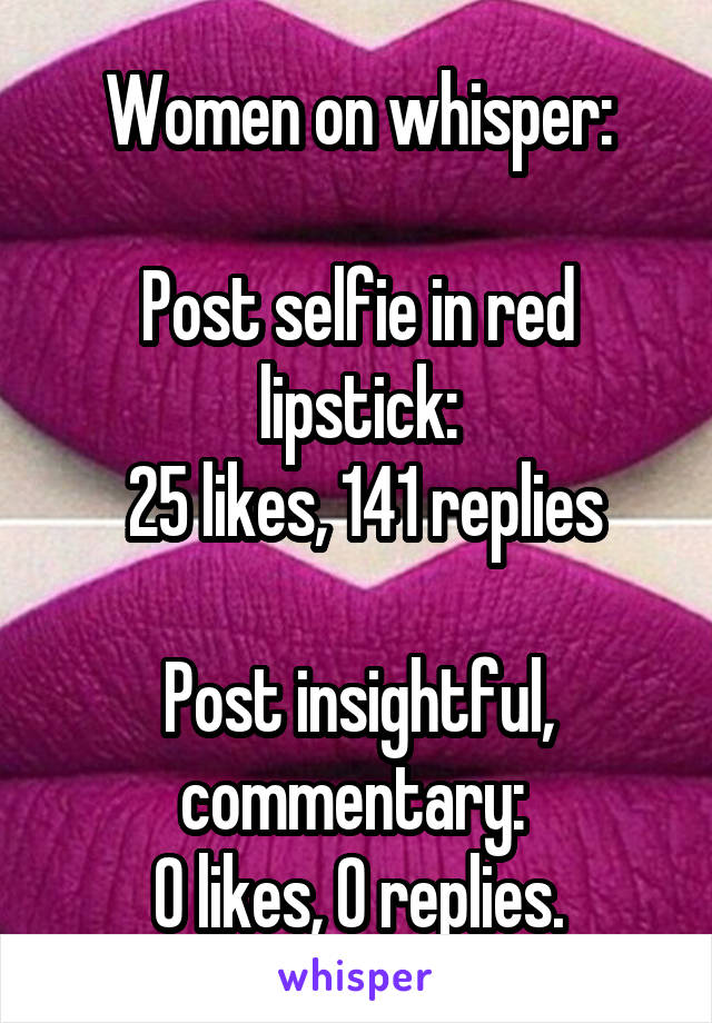 Women on whisper:  Post selfie in red lipstick:  25 likes, 141 replies  Post insightful, commentary:  0 likes, 0 replies.