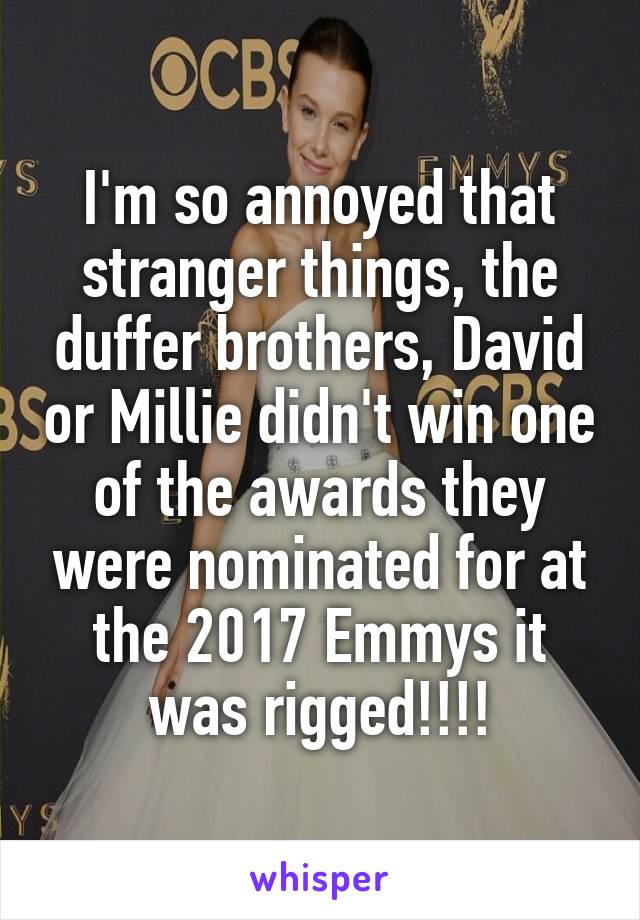 I'm so annoyed that stranger things, the duffer brothers, David or Millie didn't win one of the awards they were nominated for at the 2017 Emmys it was rigged!!!!