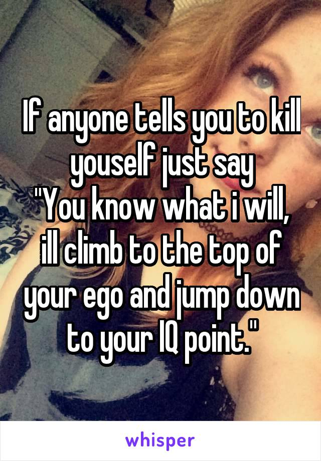 """If anyone tells you to kill youself just say """"You know what i will, ill climb to the top of your ego and jump down to your IQ point."""""""