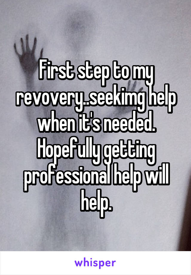 First step to my revovery..seekimg help when it's needed. Hopefully getting professional help will help.