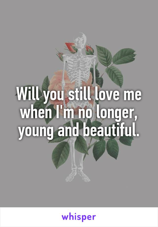 Will you still love me when I'm no longer, young and beautiful.