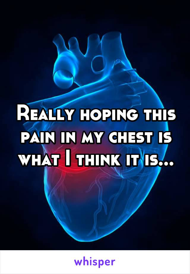 Really hoping this pain in my chest is what I think it is...