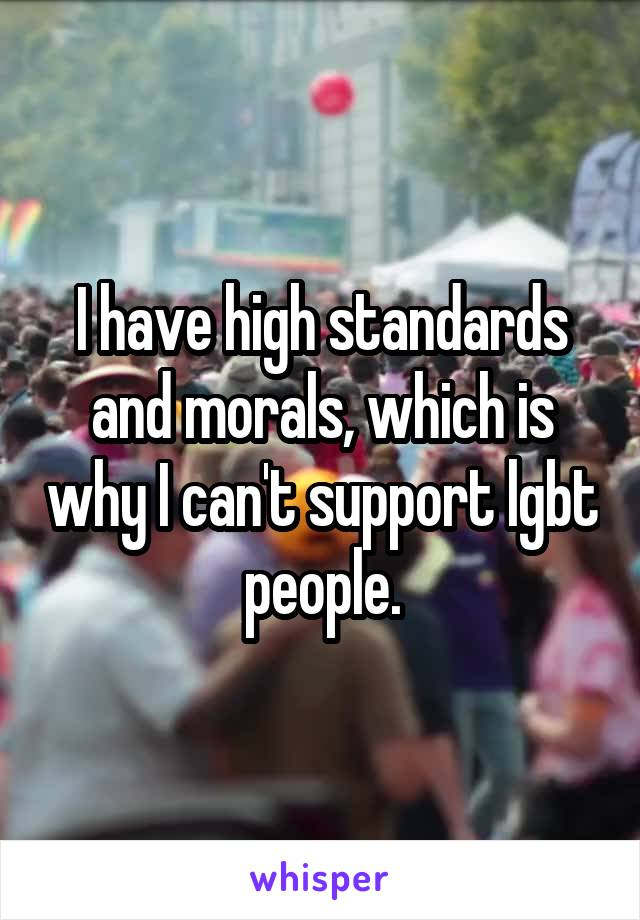 I have high standards and morals, which is why I can't support lgbt people.