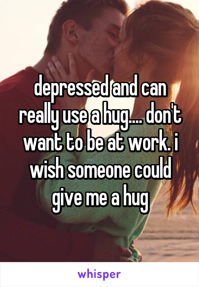 depressed and can really use a hug.... don't want to be at work. i wish someone could give me a hug