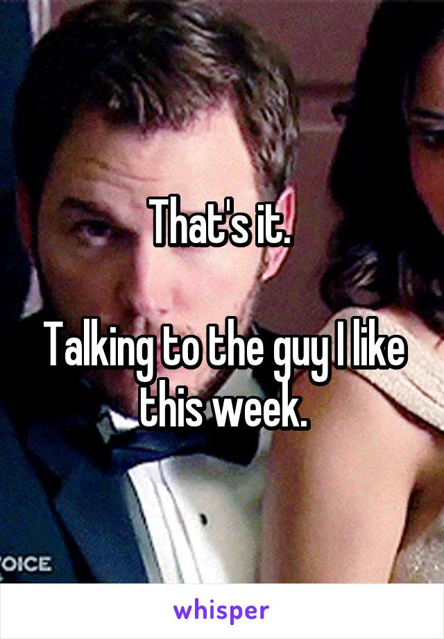 That's it.   Talking to the guy I like this week.