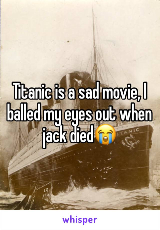 Titanic is a sad movie, I balled my eyes out when jack died😭