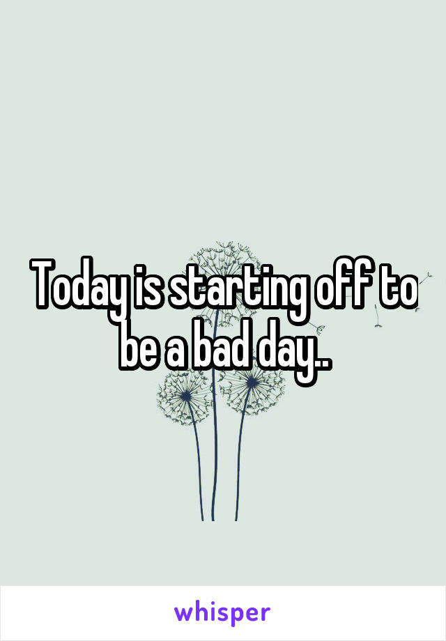 Today is starting off to be a bad day..