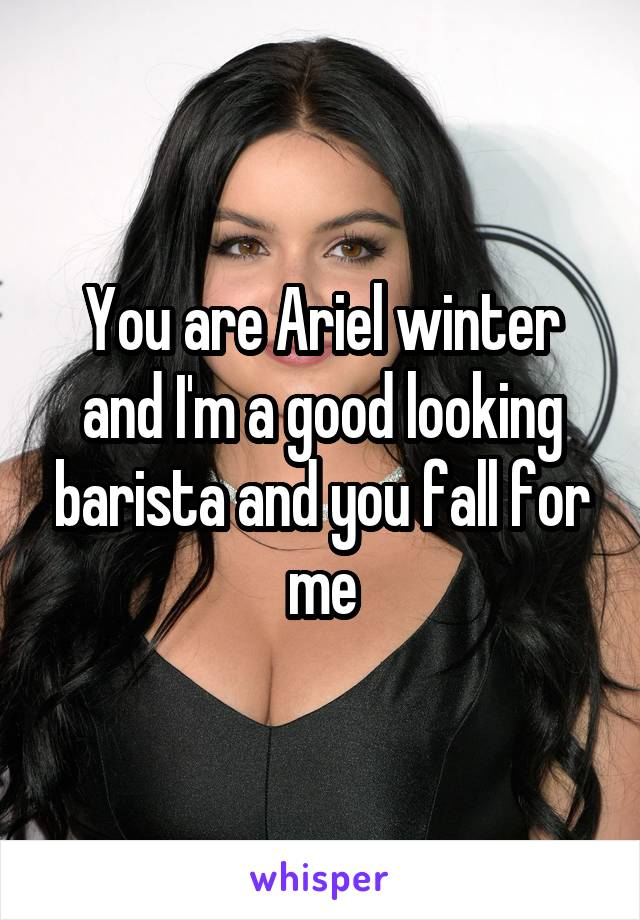 You are Ariel winter and I'm a good looking barista and you fall for me