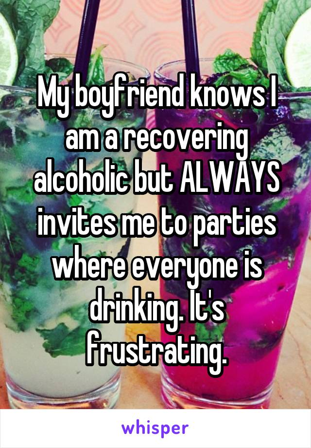 My boyfriend knows I am a recovering alcoholic but ALWAYS invites me to parties where everyone is drinking. It's frustrating.
