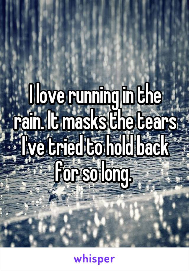 I love running in the rain. It masks the tears I've tried to hold back for so long.