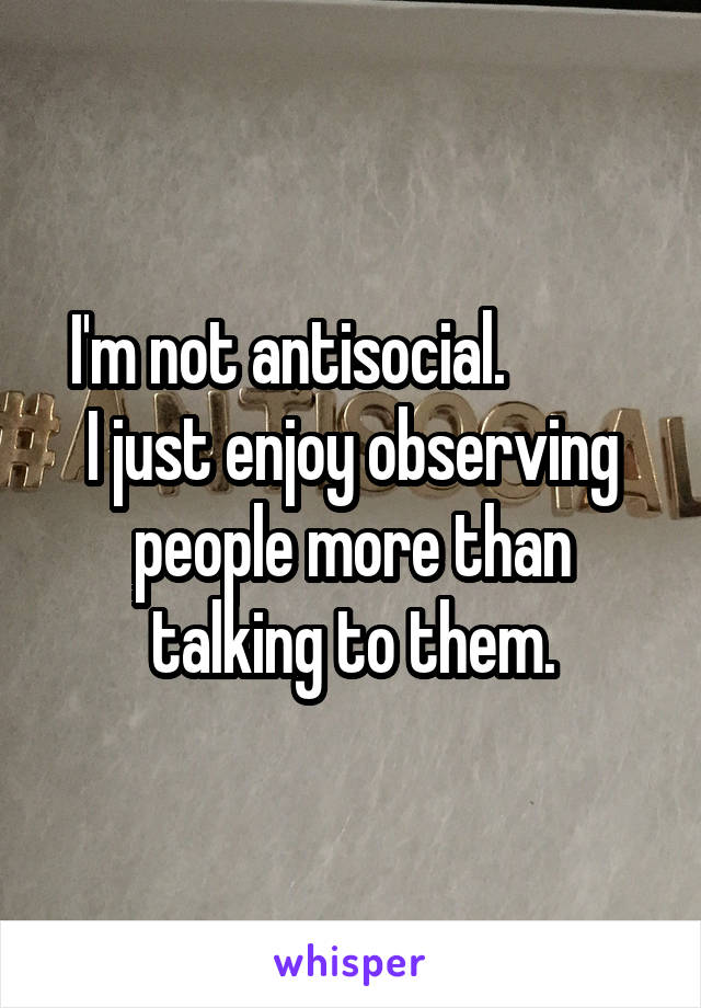 I'm not antisocial.           I just enjoy observing people more than talking to them.