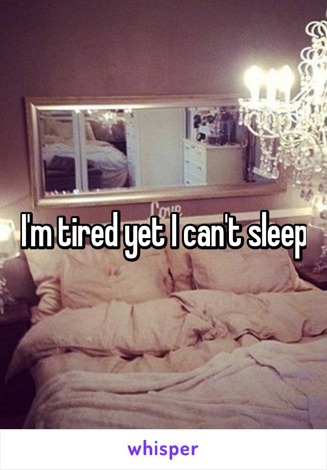 I'm tired yet I can't sleep