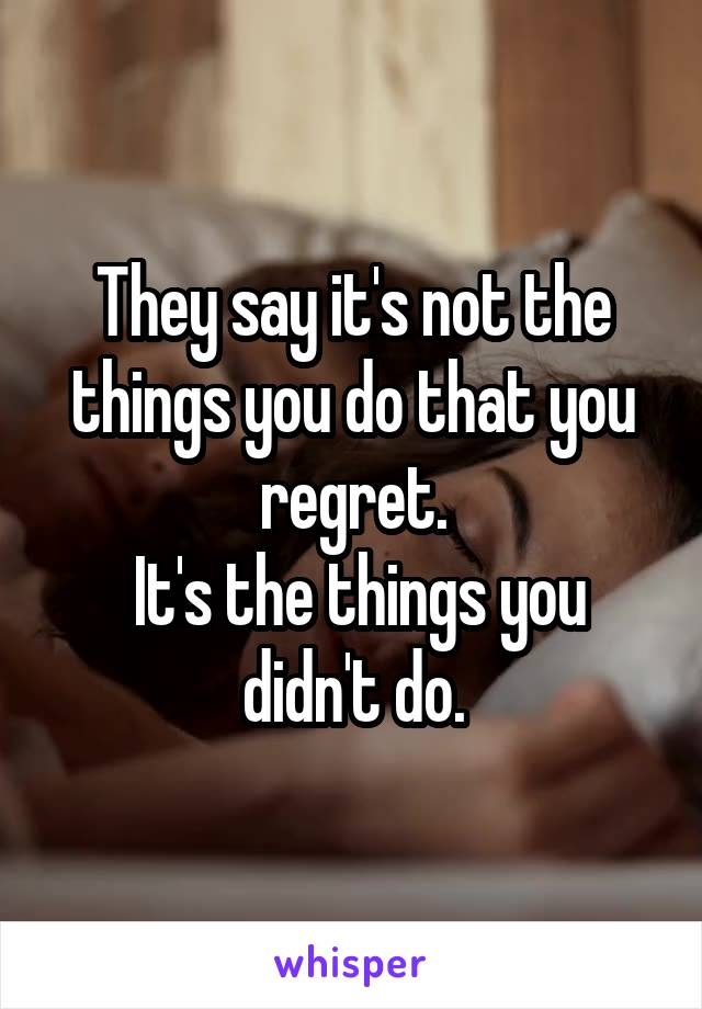 They say it's not the things you do that you regret.  It's the things you didn't do.