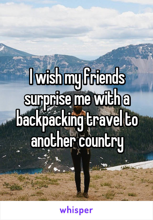 I wish my friends surprise me with a backpacking travel to another country