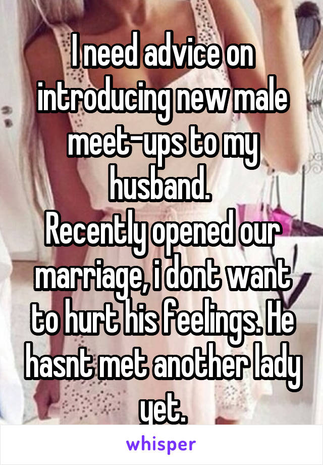 I need advice on introducing new male meet-ups to my husband.  Recently opened our marriage, i dont want to hurt his feelings. He hasnt met another lady yet.