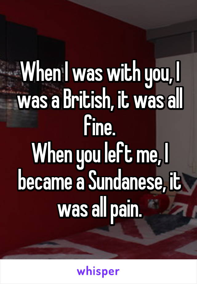 When I was with you, I was a British, it was all fine. When you left me, I became a Sundanese, it was all pain.