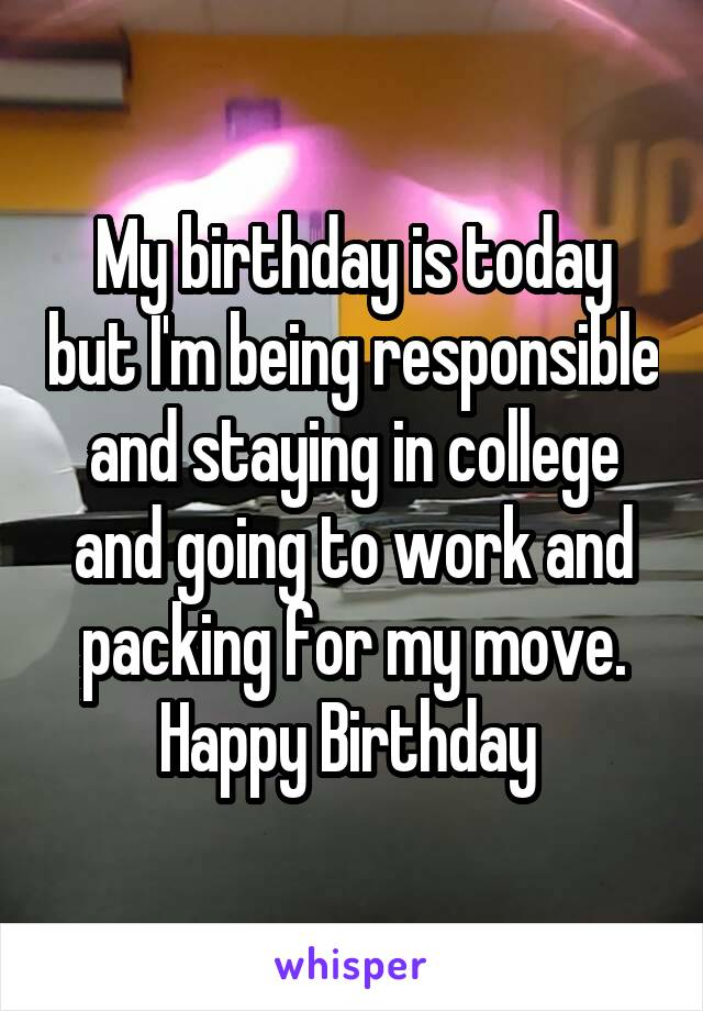 My birthday is today but I'm being responsible and staying in college and going to work and packing for my move. Happy Birthday