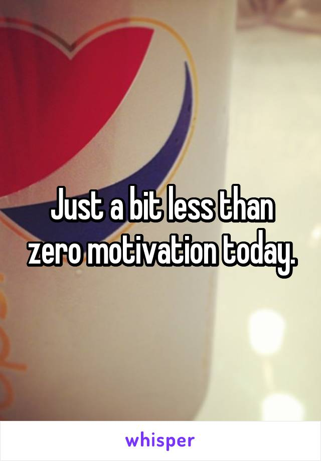 Just a bit less than zero motivation today.