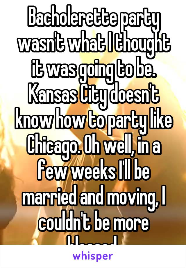 Bacholerette party wasn't what I thought it was going to be. Kansas City doesn't know how to party like Chicago. Oh well, in a few weeks I'll be married and moving, I couldn't be more blessed