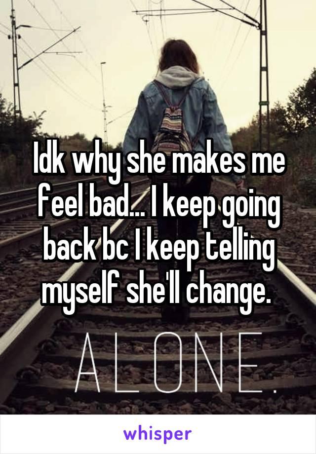 Idk why she makes me feel bad... I keep going back bc I keep telling myself she'll change.