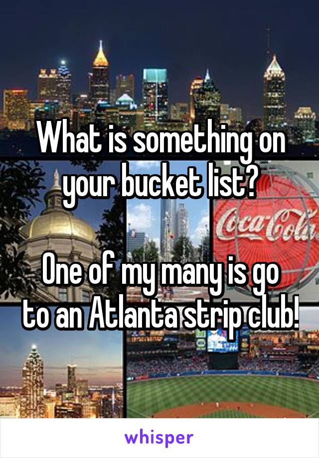 What is something on your bucket list?  One of my many is go to an Atlanta strip club!