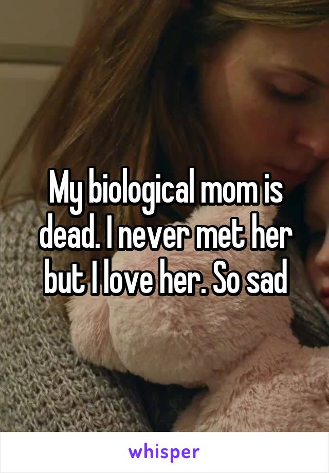 My biological mom is dead. I never met her but I love her. So sad