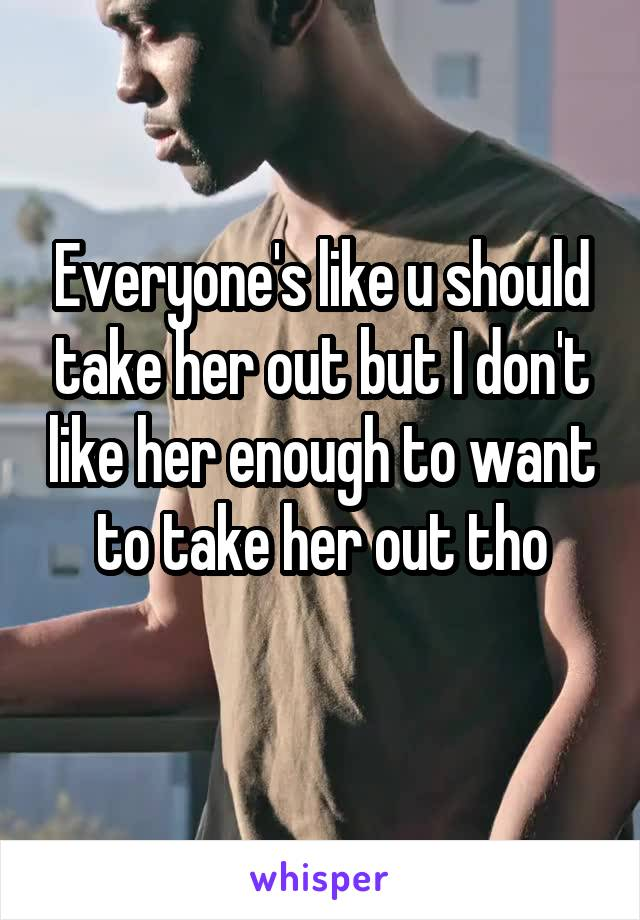 Everyone's like u should take her out but I don't like her enough to want to take her out tho