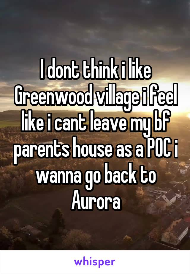I dont think i like Greenwood village i feel like i cant leave my bf parents house as a POC i wanna go back to Aurora