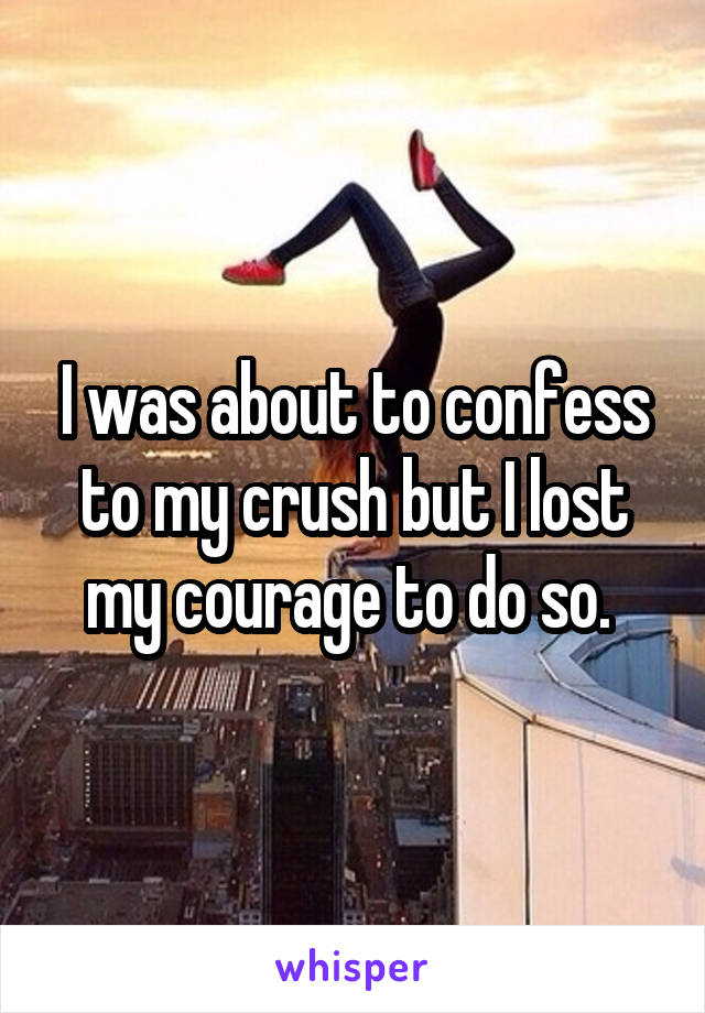 I was about to confess to my crush but I lost my courage to do so.