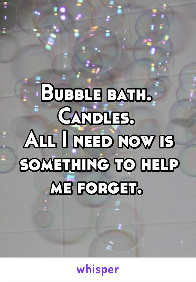 Bubble bath.  Candles.  All I need now is something to help me forget.