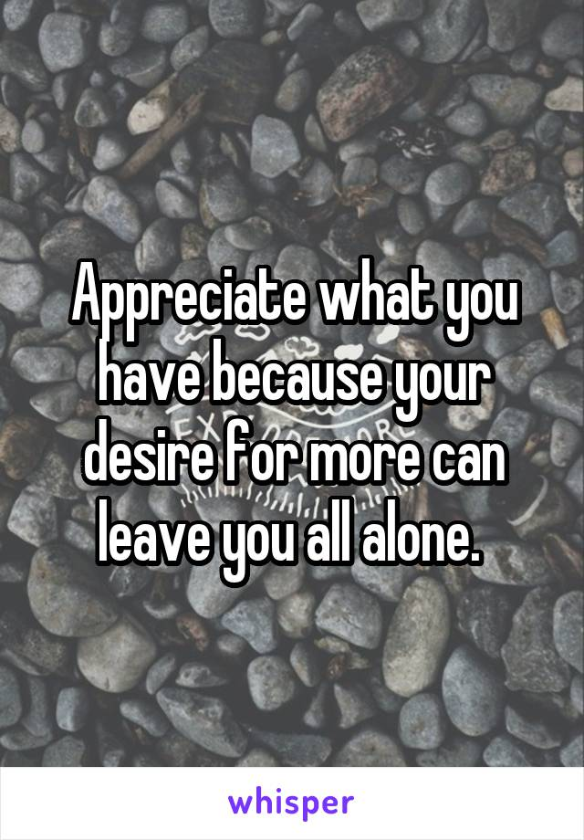 Appreciate what you have because your desire for more can leave you all alone.