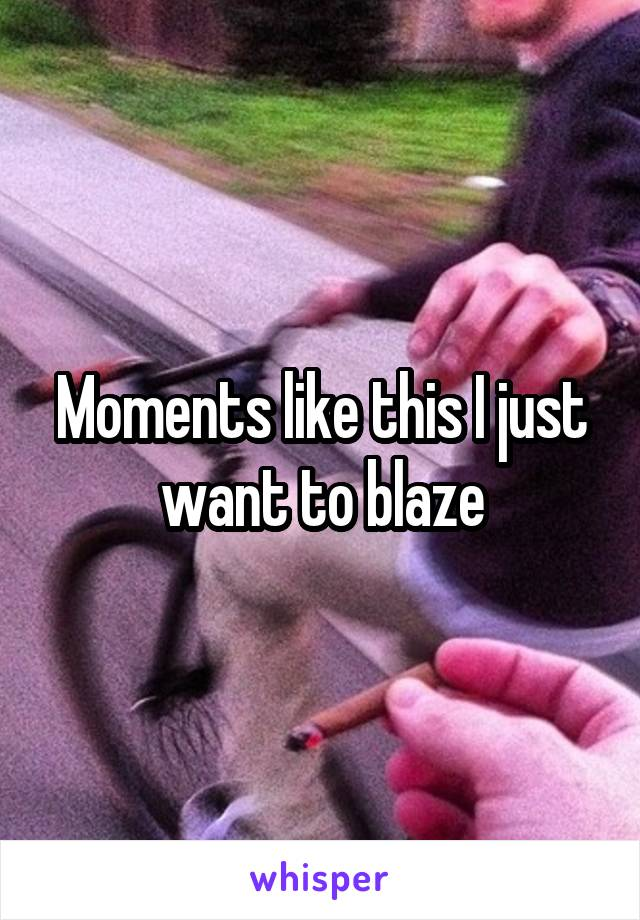 Moments like this I just want to blaze