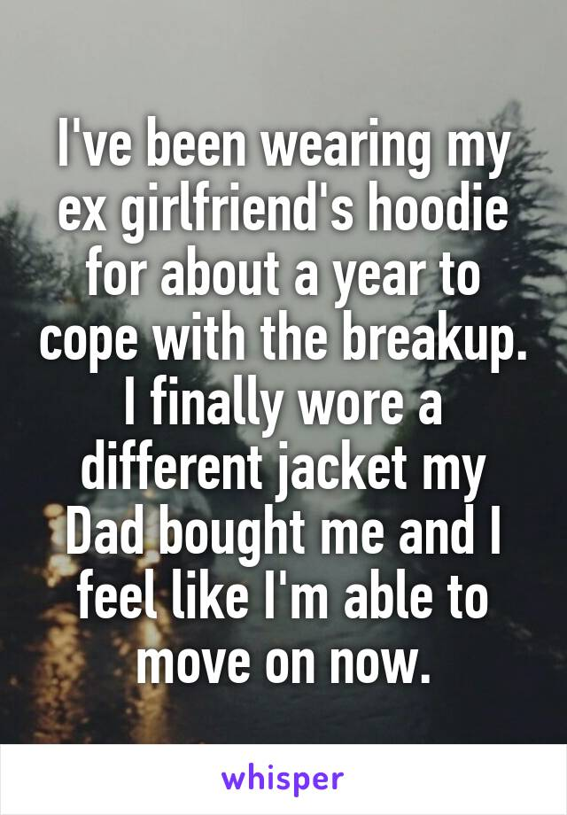 I've been wearing my ex girlfriend's hoodie for about a year to cope with the breakup. I finally wore a different jacket my Dad bought me and I feel like I'm able to move on now.