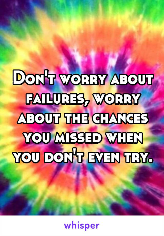 Don't worry about failures, worry about the chances you missed when you don't even try.