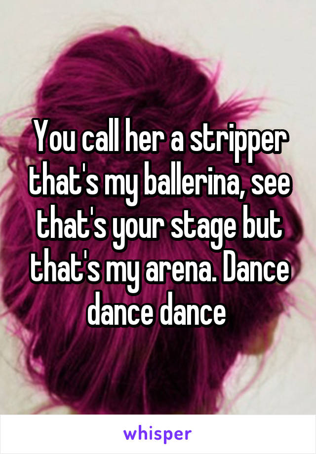 You call her a stripper that's my ballerina, see that's your stage but that's my arena. Dance dance dance