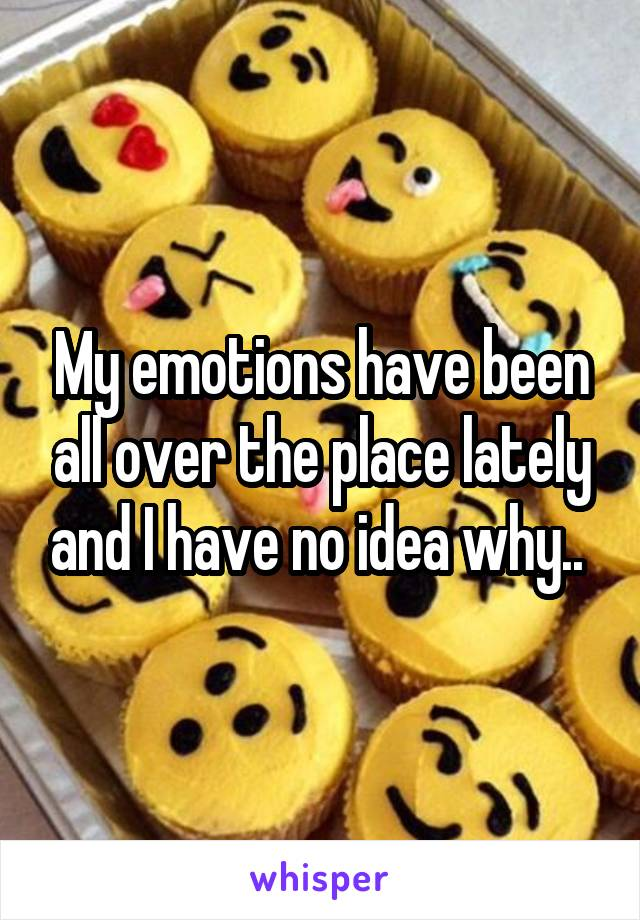My emotions have been all over the place lately and I have no idea why..