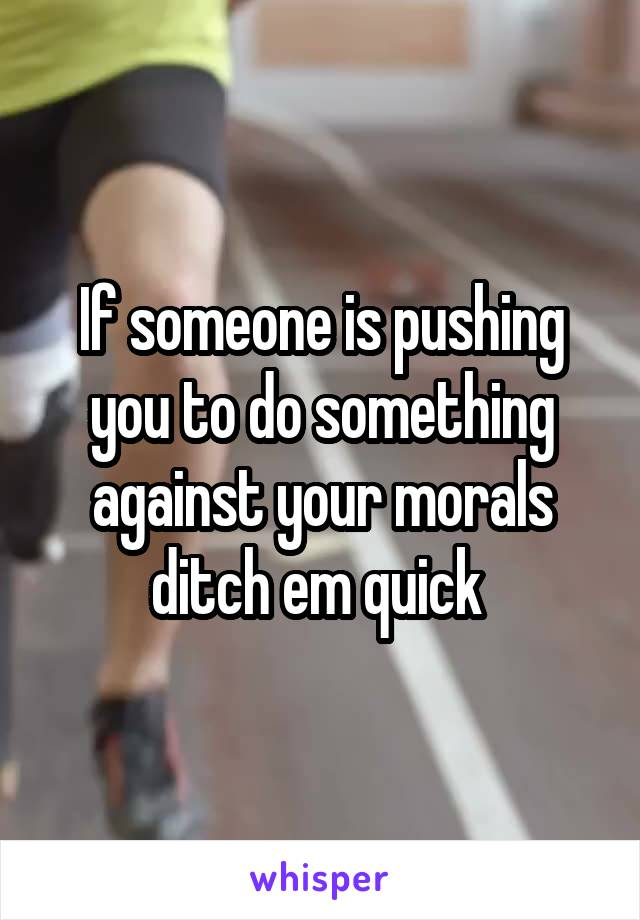 If someone is pushing you to do something against your morals ditch em quick