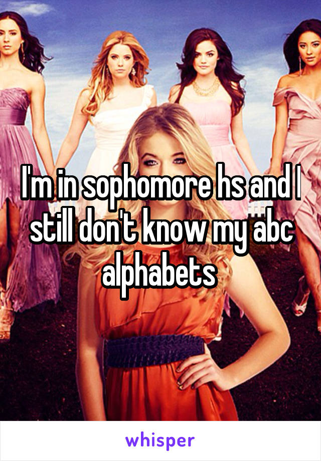 I'm in sophomore hs and I still don't know my abc alphabets