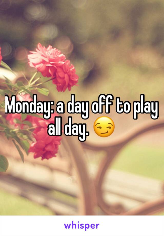 Monday: a day off to play all day. 😏