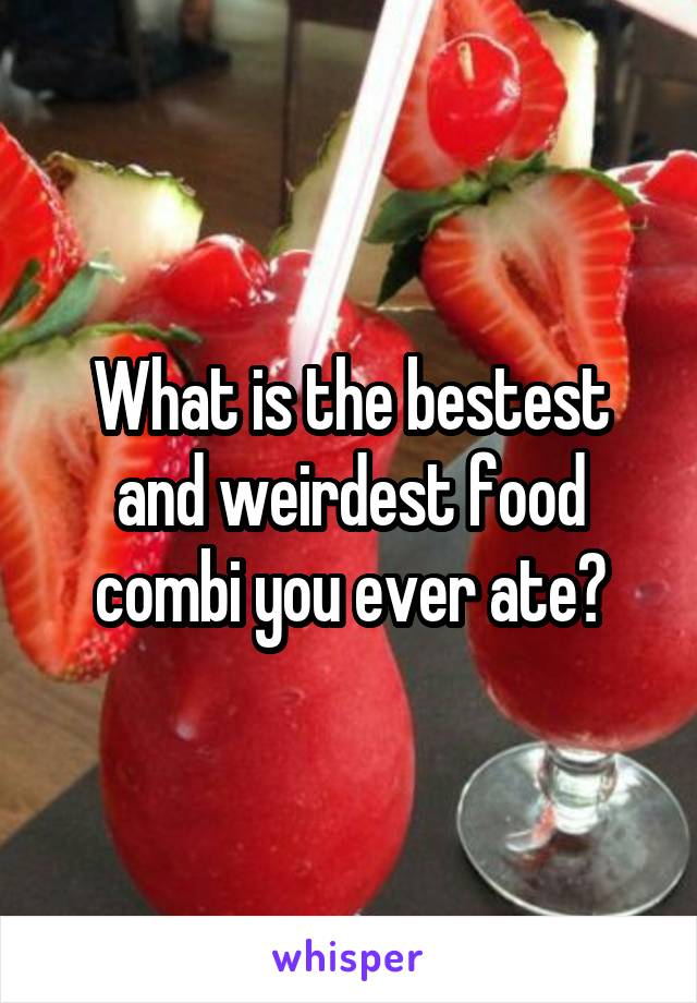 What is the bestest and weirdest food combi you ever ate?