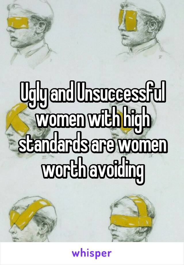 Ugly and Unsuccessful women with high standards are women worth avoiding
