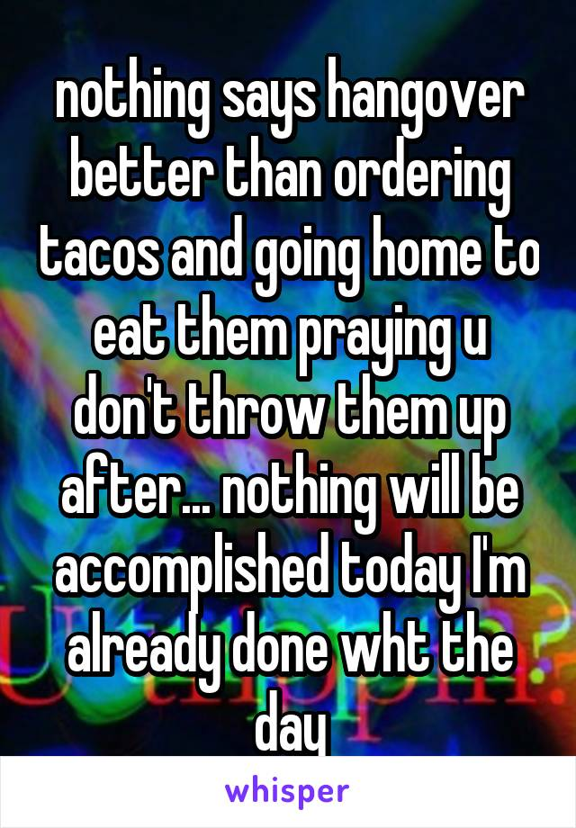 nothing says hangover better than ordering tacos and going home to eat them praying u don't throw them up after... nothing will be accomplished today I'm already done wht the day