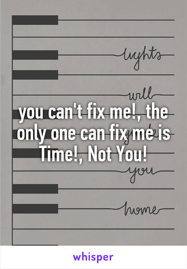you can't fix me!, the only one can fix me is Time!, Not You!