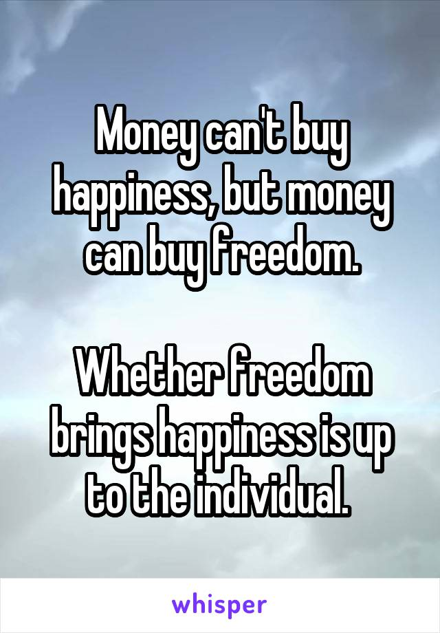 Money can't buy happiness, but money can buy freedom.  Whether freedom brings happiness is up to the individual.