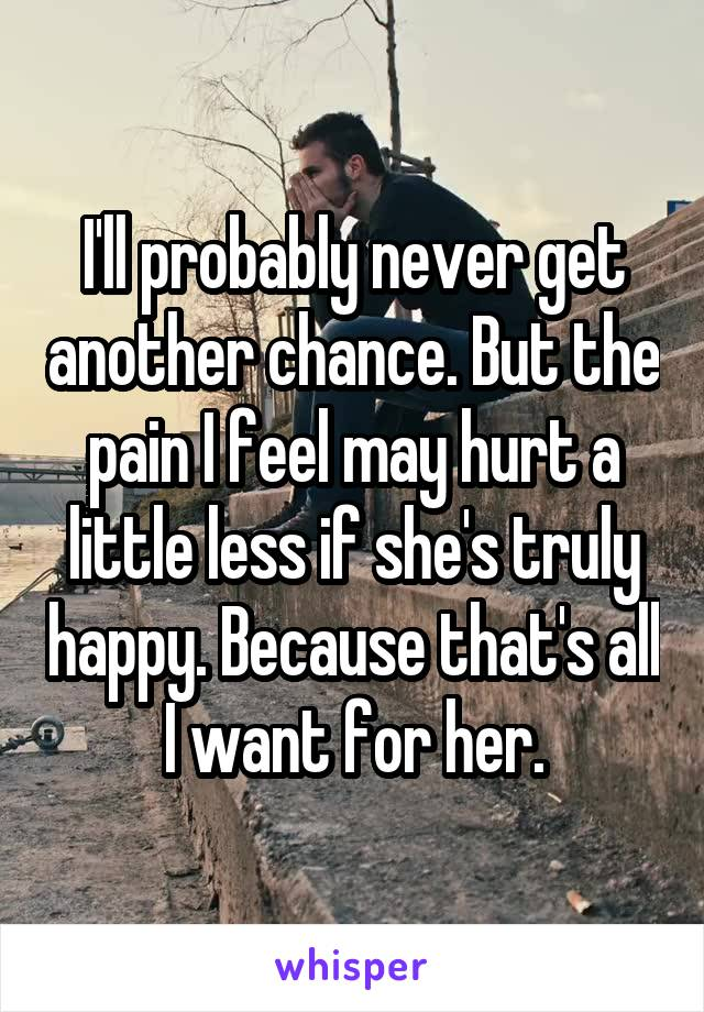 I'll probably never get another chance. But the pain I feel may hurt a little less if she's truly happy. Because that's all I want for her.