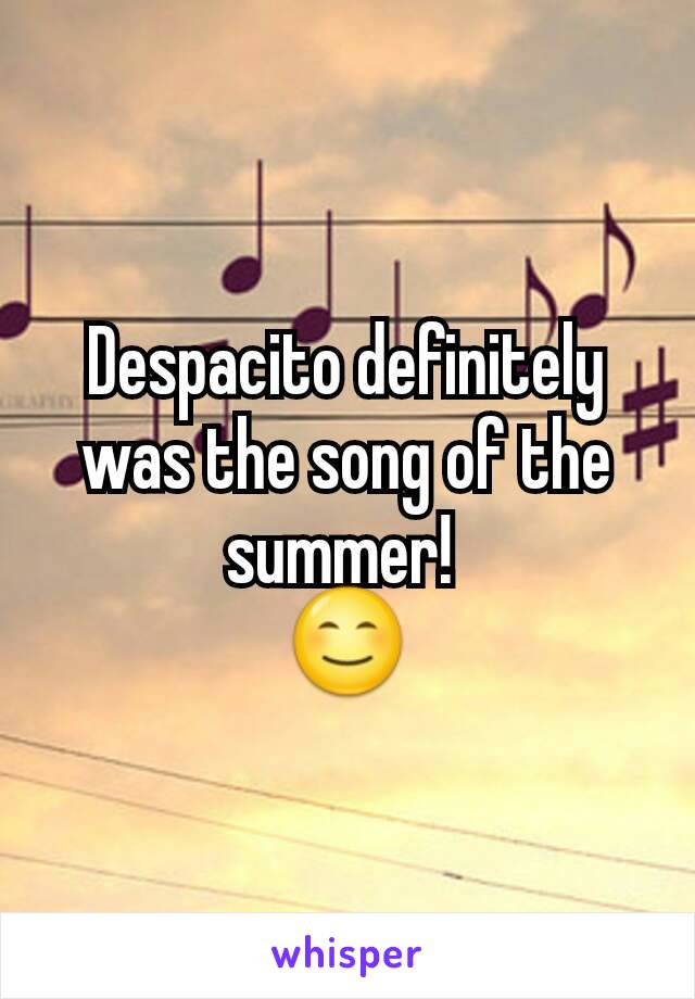 Despacito definitely was the song of the summer!  😊