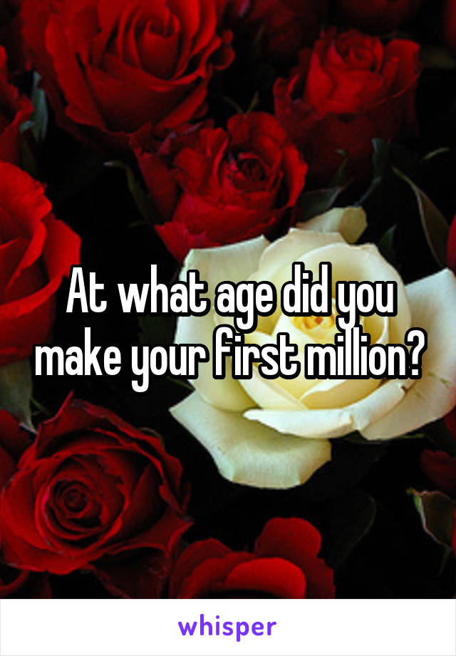 At what age did you make your first million?