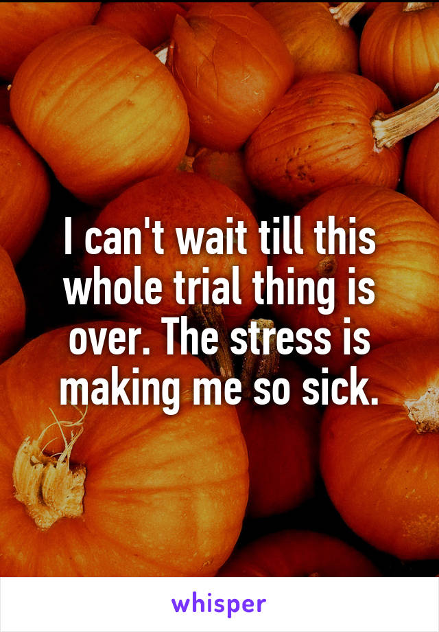 I can't wait till this whole trial thing is over. The stress is making me so sick.
