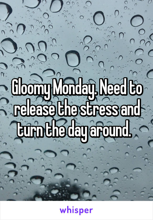 Gloomy Monday. Need to release the stress and turn the day around.