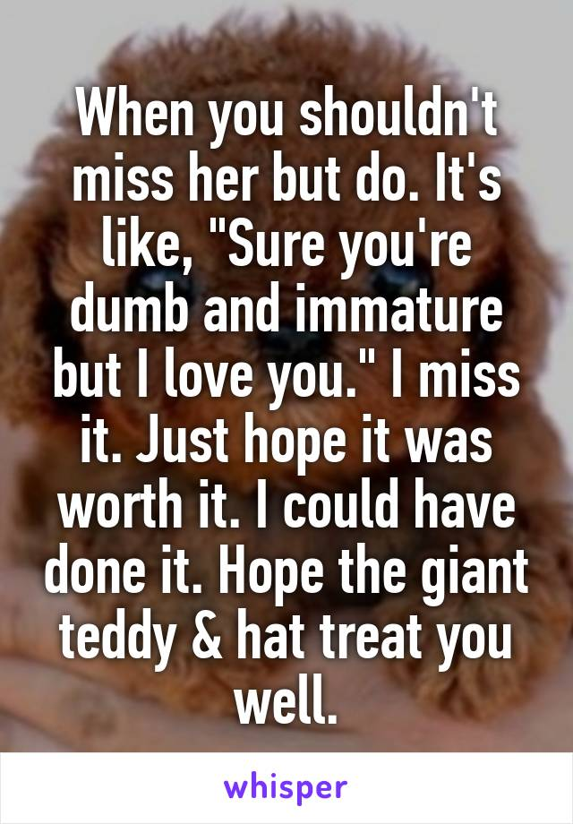 "When you shouldn't miss her but do. It's like, ""Sure you're dumb and immature but I love you."" I miss it. Just hope it was worth it. I could have done it. Hope the giant teddy & hat treat you well."